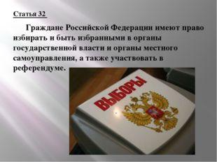 Статья 32  Граждане Российской Федерации имеют право избирать и быть избранн