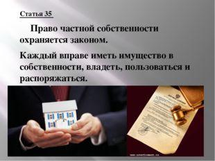 Статья 35 Право частной собственности охраняется законом. Каждый вправе имет