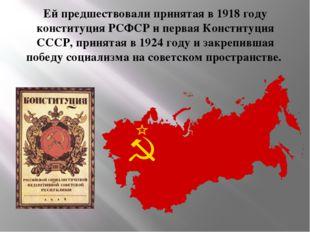 Ей предшествовали принятая в 1918 году конституция РСФСР и первая Конституция