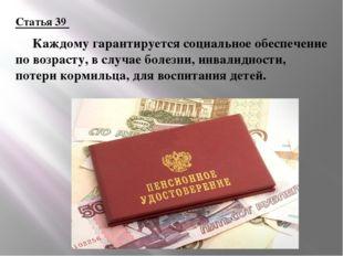 Статья 39 Каждому гарантируется социальное обеспечение по возрасту, в случае