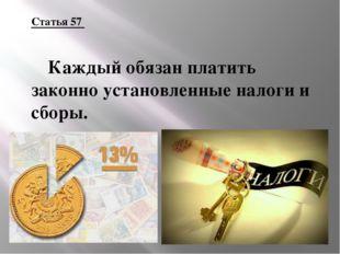 Статья 57 Каждый обязан платить законно установленные налоги и сборы.