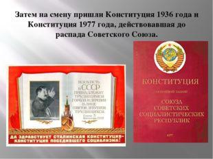 Затем на смену пришли Конституция 1936 года и Конституция 1977 года, действов