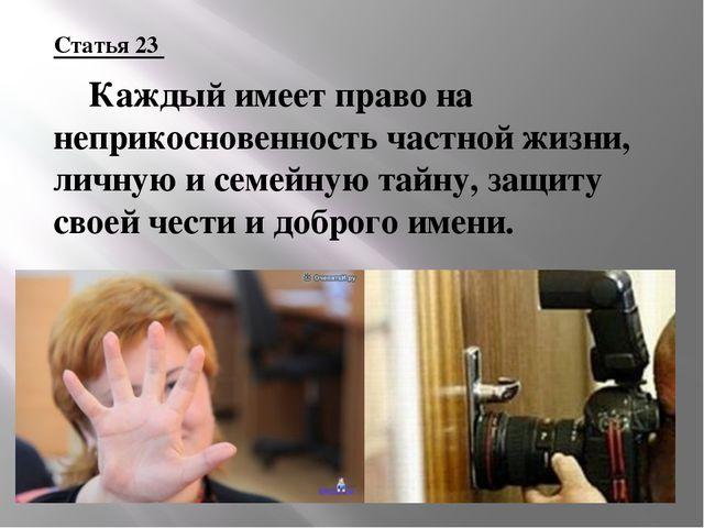 Статья 23 Каждый имеет право на неприкосновенность частной жизни, личную и с...
