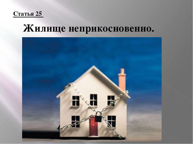 Статья 25 Жилище неприкосновенно.