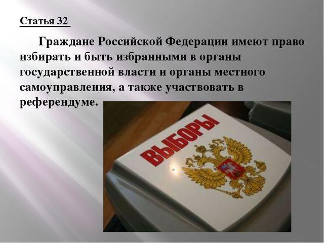 Статья 32  Граждане Российской Федерации имеют право избирать и быть избранн...