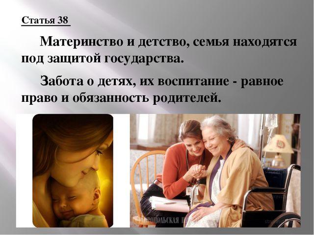 Статья 38  Материнство и детство, семья находятся под защитой государства....