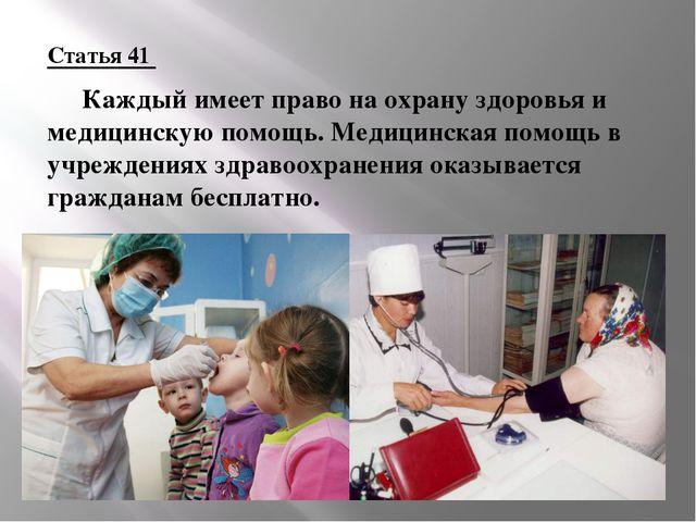 Статья 41 Каждый имеет право на охрану здоровья и медицинскую помощь. Медици...