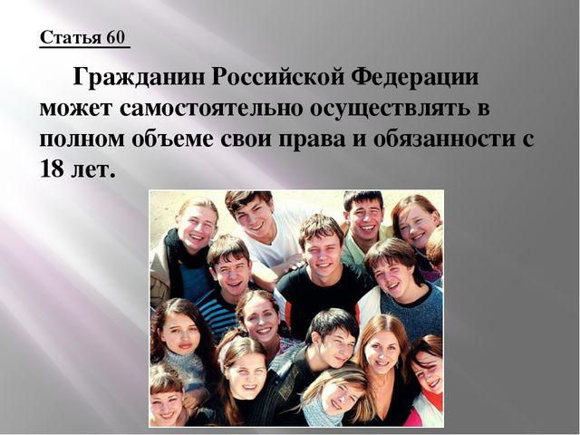 Статья 60  Гражданин Российской Федерации может самостоятельно осуществлять...