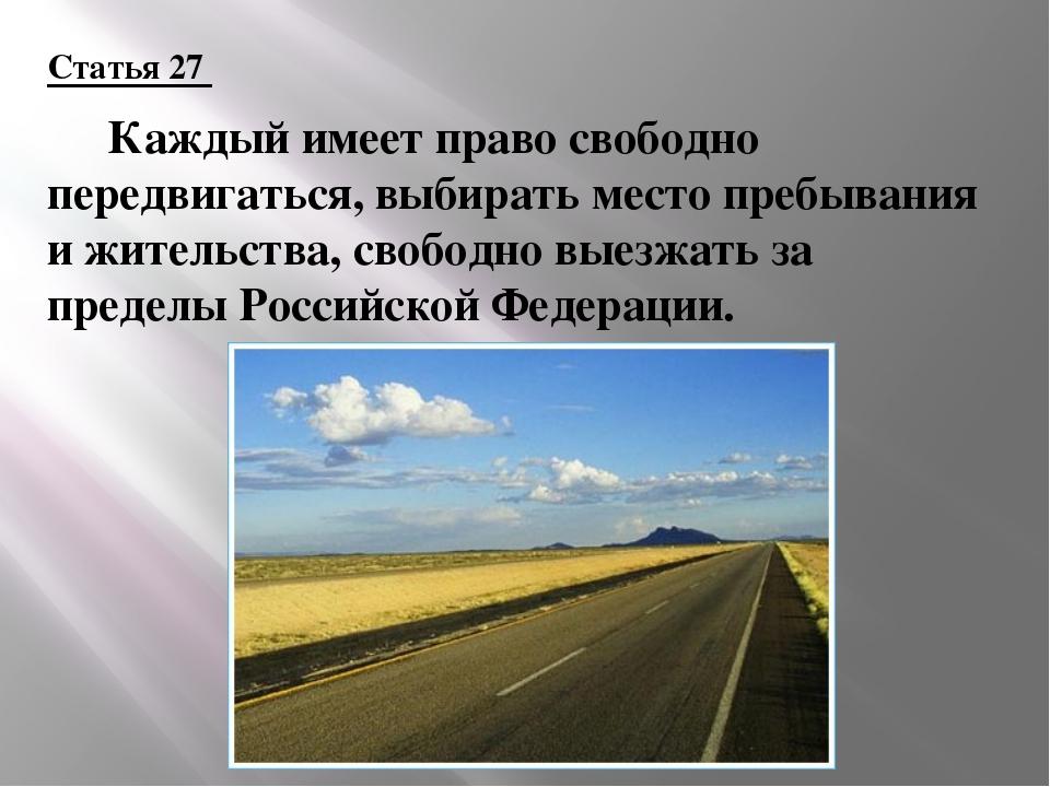 Статья 27  Каждый имеет право свободно передвигаться, выбирать место пребыва...