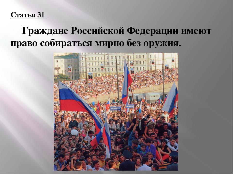 Статья 31 Граждане Российской Федерации имеют право собираться мирно без ору...