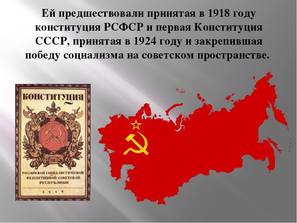 Ей предшествовали принятая в 1918 году конституция РСФСР и первая Конституция...