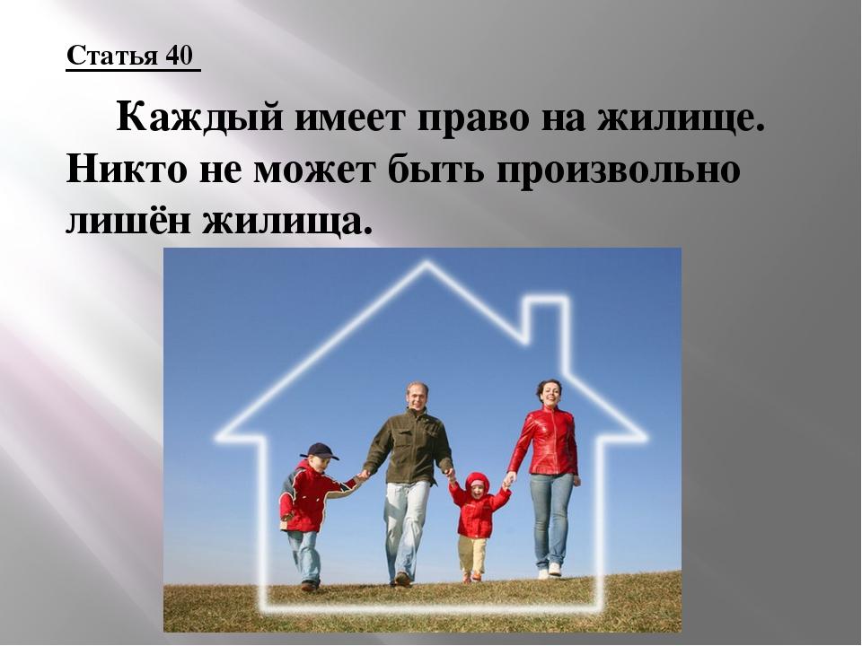 Статья 40  Каждый имеет право на жилище. Никто не может быть произвольно лиш...
