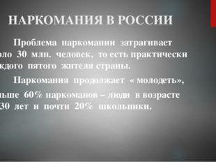 НАРКОМАНИЯ В РОССИИ Проблема наркомании затрагивает около 30 млн. человек, то