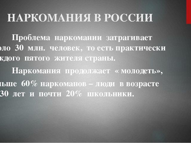 НАРКОМАНИЯ В РОССИИ Проблема наркомании затрагивает около 30 млн. человек, то...