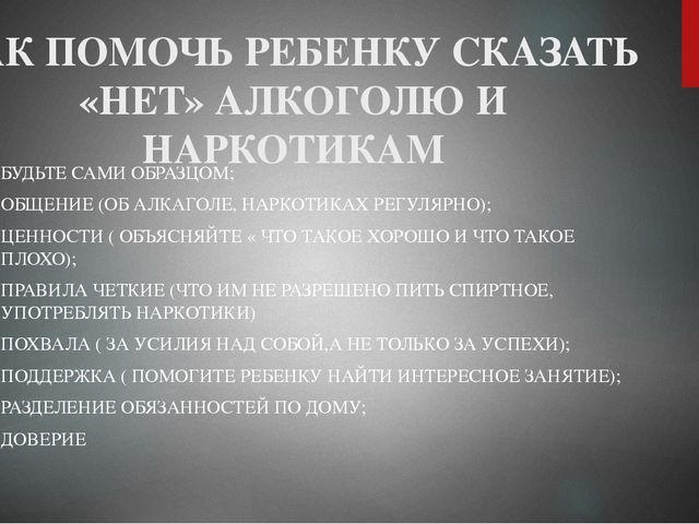 КАК ПОМОЧЬ РЕБЕНКУ СКАЗАТЬ «НЕТ» АЛКОГОЛЮ И НАРКОТИКАМ БУДЬТЕ САМИ ОБРАЗЦОМ;...