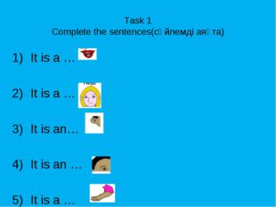Task 1 Complete the sentences(сөйлемді аяқта) It is a … It is a … It is an… I