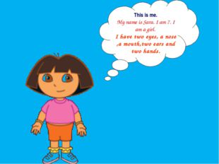 This is me. My name is Sara. I am 7. I am a girl. I have two eyes, a nose ,a