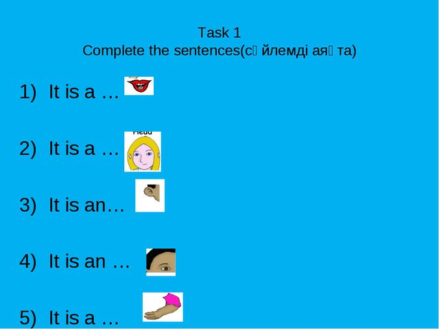 Task 1 Complete the sentences(сөйлемді аяқта) It is a … It is a … It is an… I...