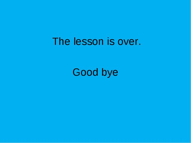 The lesson is over. Good bye