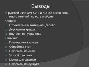 Выводы В русской избе XVI-XVIII и XIX-XX веков есть много отличий, но есть и