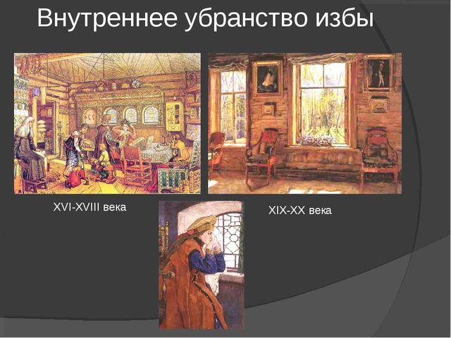 Внутреннее убранство избы XVI-XVIII века XIX-XX века