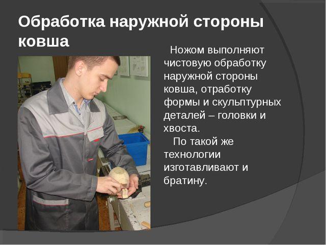 Обработка наружной стороны ковша Ножом выполняют чистовую обработку наружной...