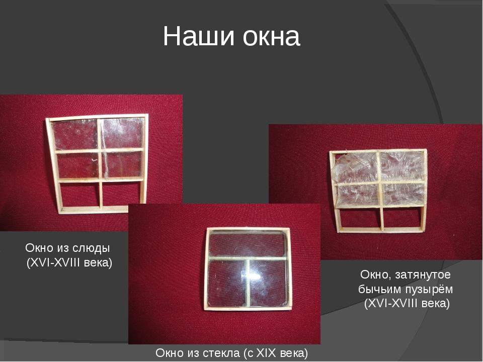Наши окна Окно из слюды (XVI-XVIII века) Окно, затянутое бычьим пузырём (XVI-...