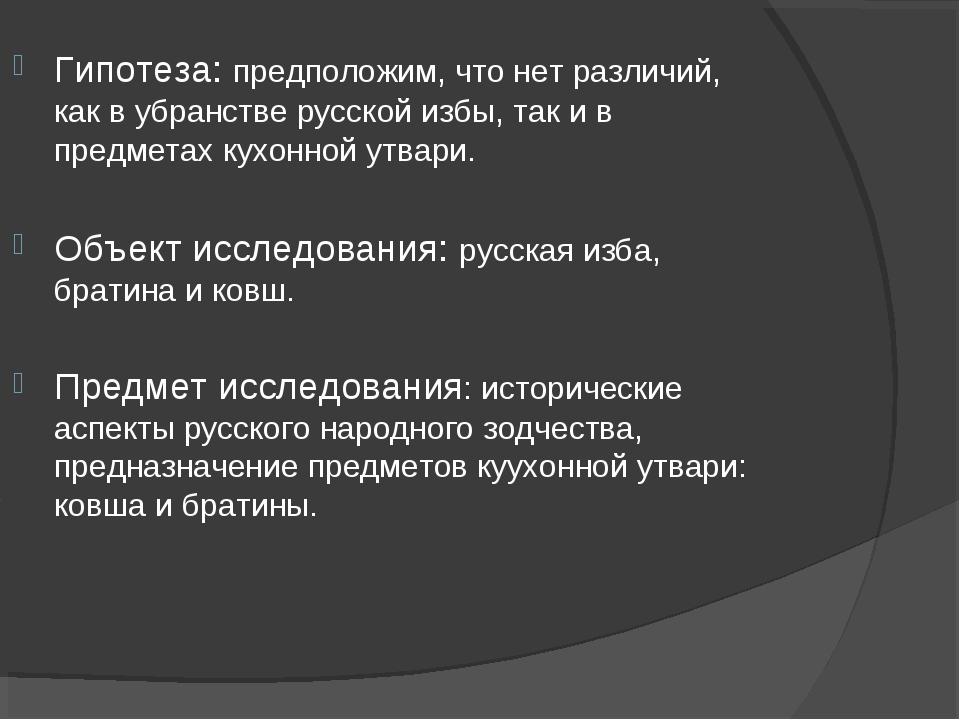 Гипотеза: предположим, что нет различий, как в убранстве русской избы, так и...