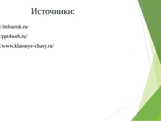 http://infourok.ru/ http://ppt4web.ru/ http://www.klassnye-chasy.ru/ Источники: