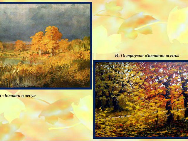 Ф. Васильев «Болото в лесу» И. Остроухов «Золотая осень»