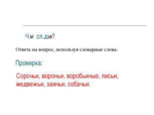 Ч.и сл.ды? Ответь на вопрос, используя словарные слова. Проверка: Сорочьи, во