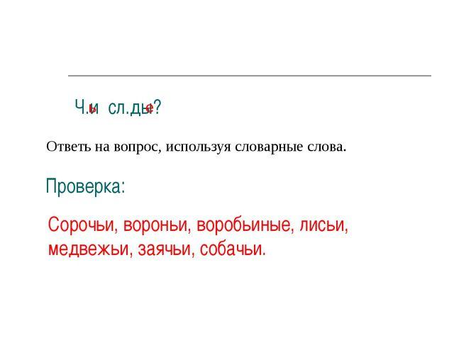 Ч.и сл.ды? Ответь на вопрос, используя словарные слова. Проверка: Сорочьи, во...