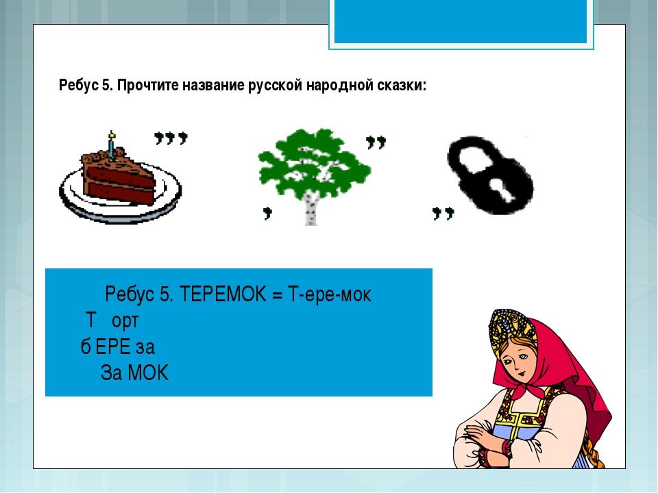 Ребус 5. Прочтите название русской народной сказки: Ребус 5. ТЕРЕМОК = Т-ере-...