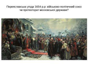 Переяславська угода 1654 р.р: військово-політичний союз чи протекторат москов