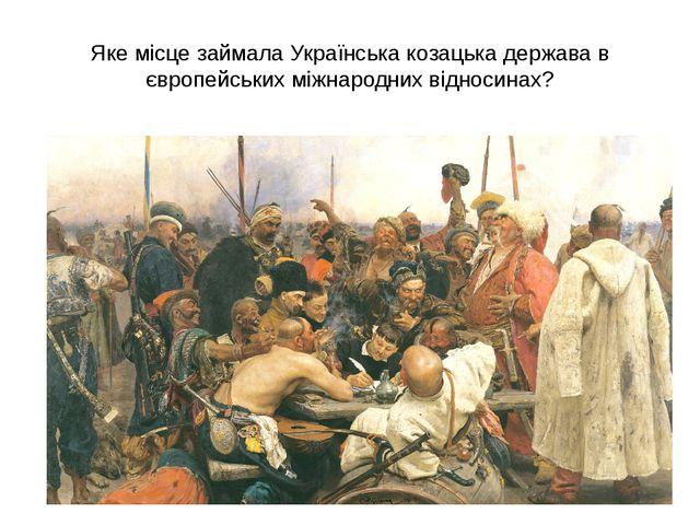 Яке місце займала Українська козацька держава в європейських міжнародних відн...