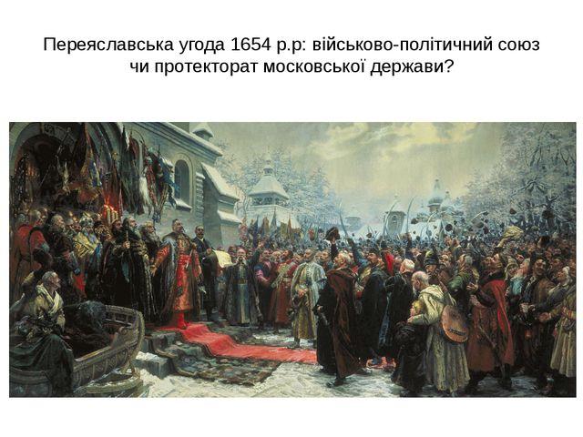 Переяславська угода 1654 р.р: військово-політичний союз чи протекторат москов...