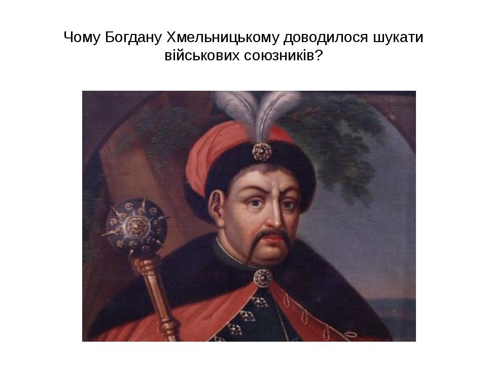 Чому Богдану Хмельницькому доводилося шукати військових союзників?