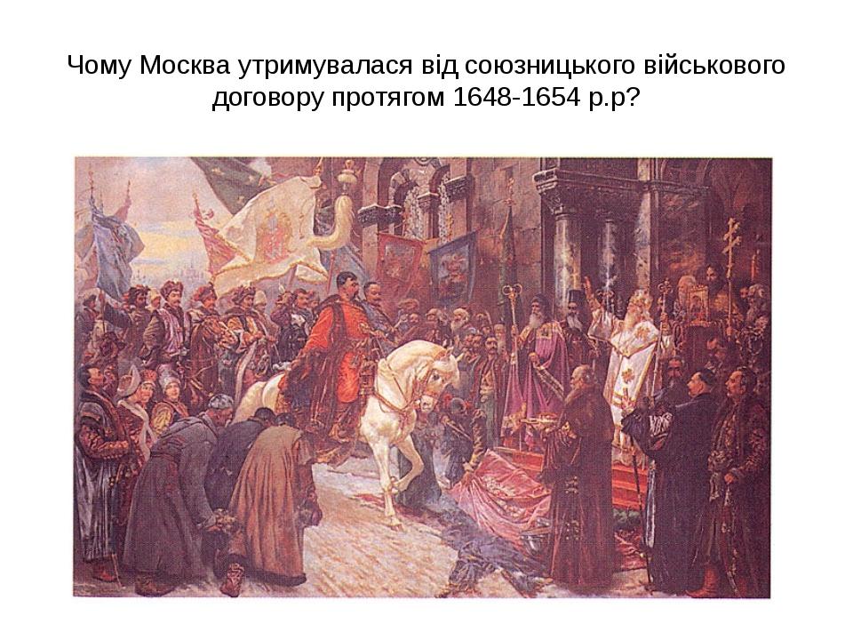Чому Москва утримувалася від союзницького військового договору протягом 1648-...