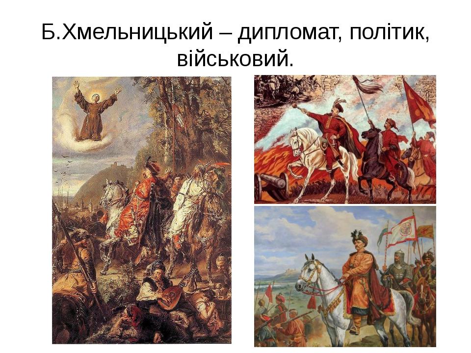 Б.Хмельницький – дипломат, політик, військовий.