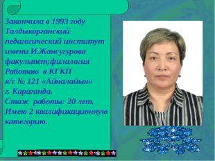 Закончила в 1993 году Талдыкорганский педагогический институт имени И.Жансуг