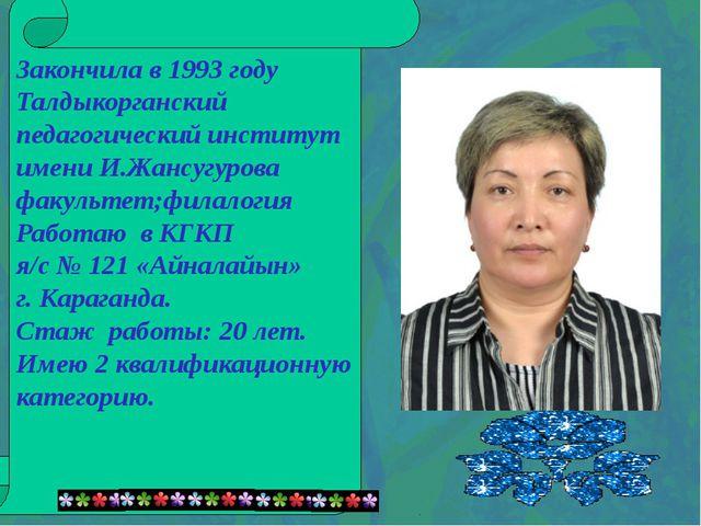 Закончила в 1993 году Талдыкорганский педагогический институт имени И.Жансуг...