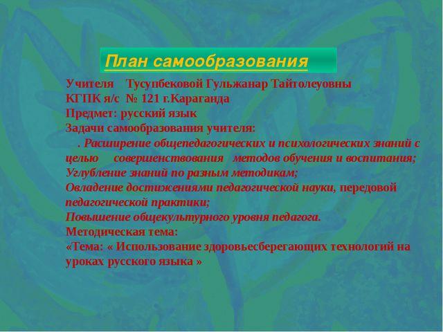 План самообразования Учителя Тусупбековой Гульжанар Тайтолеуовны КГПК я/с № 1...