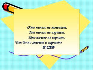 «Кто ничего не замечает, Тот ничего не изучает, Кто ничего не изучает, Тот в