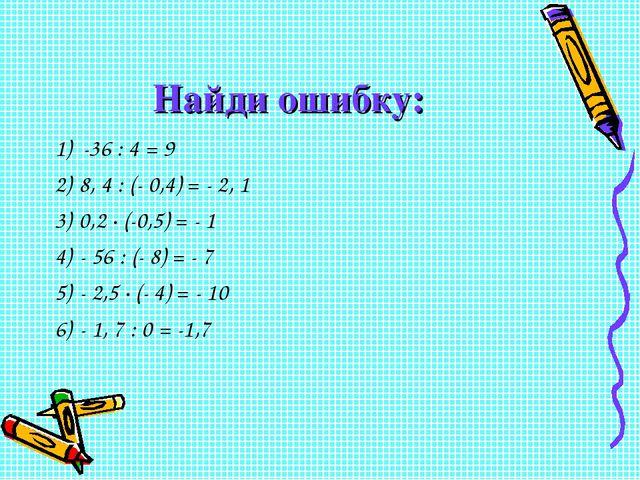 Найди ошибку: 1) -36 : 4 = 9 8, 4 : (- 0,4) = - 2, 1 0,2 ∙ (-0,5) = - 1 - 56...