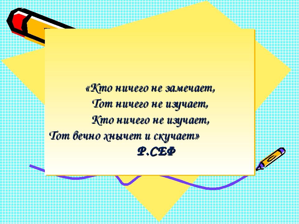 «Кто ничего не замечает, Тот ничего не изучает, Кто ничего не изучает, Тот в...