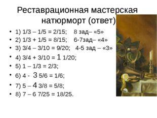 Реставрационная мастерская натюрморт (ответ) 1) 1/3 – 1/5 = 2/15; 8 зад– «5»