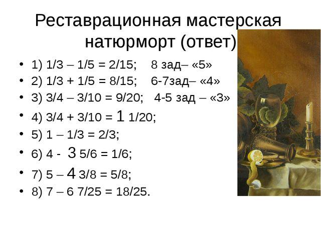 Реставрационная мастерская натюрморт (ответ) 1) 1/3 – 1/5 = 2/15; 8 зад– «5»...