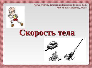Скорость тела Автор: учитель физики и информатики Венжега Ю.В. УВК № 25 г.Хар