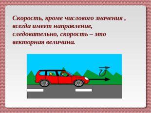 Скорость, кроме числового значения , всегда имеет направление, следовательно,