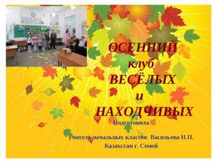 ОСЕННИЙ клуб ВЕСЁЛЫХ и НАХОДЧИВЫХ Подготовила учитель начальных классов Васи